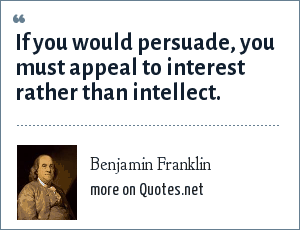Benjamin Franklin: If you would persuade, you must appeal to interest rather than intellect.