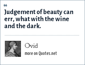 Ovid: Judgement of beauty can err, what with the wine and the dark.