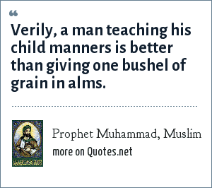 Prophet Muhammad, Muslim: Verily, a man teaching his child manners is better than giving one bushel of grain in alms.