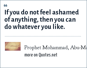Prophet Mohammad, Abu-Masud: Bukhari: If you do not feel ashamed of anything, then you can do whatever you like.