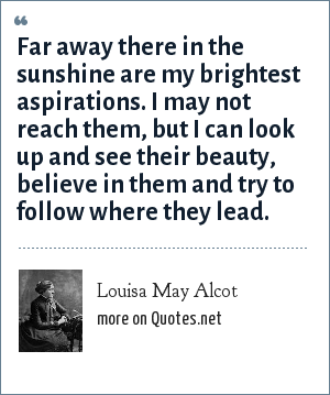 Louisa May Alcot: Far away there in the sunshine are my brightest aspirations. I may not reach them, but I can look up and see their beauty, believe in them and try to follow where they lead.