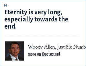 Woody Allen, Just Six Numbers, Martin Rees, page 71: Eternity is very long, especially towards the end.