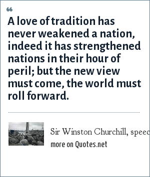 Sir Winston Churchill, speech in the House of Commons, November 29, 1944: A love of tradition has never weakened a nation, indeed it has strengthened nations in their hour of peril; but the new view must come, the world must roll forward.