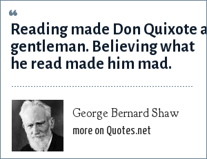 George Bernard Shaw: Reading made Don Quixote a gentleman. Believing what he read made him mad.