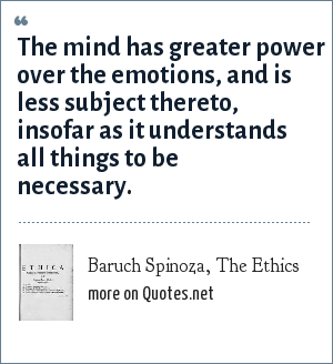 Baruch Spinoza, The Ethics: The mind has greater power over the emotions, and is less subject thereto, insofar as it understands all things to be necessary.