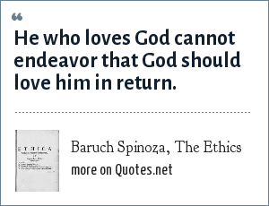 Baruch Spinoza, The Ethics: He who loves God cannot endeavor that God should love him in return.