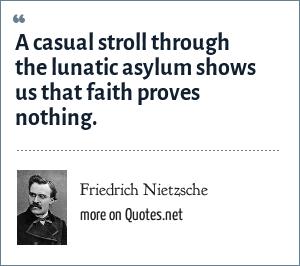 Friedrich Nietzsche: A casual stroll through the lunatic asylum shows us that faith proves nothing.