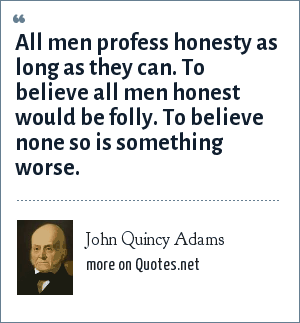 John Quincy Adams: All men profess honesty as long as they can. To believe all men honest would be folly. To believe none so is something worse.