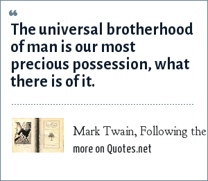 Mark Twain, Following the Equator: The universal brotherhood of man is our most precious possession, what there is of it.