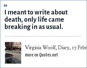 Virginia Woolf, Diary, 17 February 1922: I meant to write about death, only life came breaking in as usual.