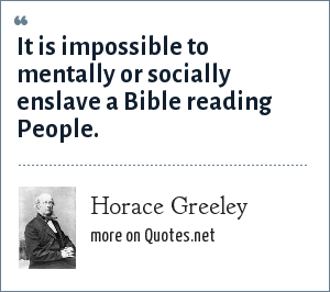 Horace Greeley: It is impossible to mentally or socially enslave a Bible reading People.
