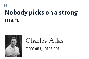 Charles Atlas: Nobody picks on a strong man.