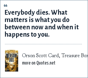 Orson Scott Card, Treasure Box: Everybody dies. What matters is what you do between now and when it happens to you.
