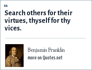 Benjamin Franklin: Search others for their virtues, thyself for thy vices.