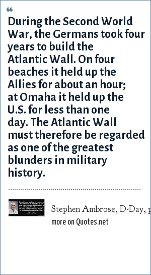 Stephen Ambrose, D-Day, page 577: During the Second World War, the Germans took four years to build the Atlantic Wall. On four beaches it held up the Allies for about an hour; at Omaha it held up the U.S. for less than one day. The Atlantic Wall must therefore be regarded as one of the greatest blunders in military history.
