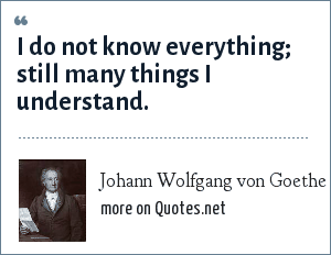 Johann Wolfgang von Goethe: I do not know everything; still many things I understand.