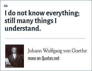 Johann Wolfgang Von Goethe I Do Not Know Everything Still Many