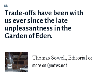 Thomas Sowell, Editorial on Wal-Mart, 10-Dec-2003: Trade-offs have been with us ever since the late unpleasantness in the Garden of Eden.