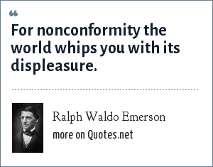 Ralph Waldo Emerson: For nonconformity the world whips you with its displeasure.