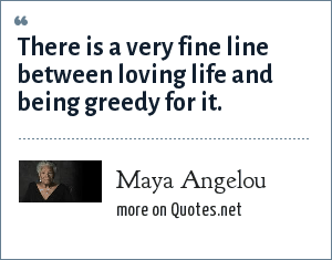 Maya Angelou: There is a very fine line between loving life and being greedy for it.