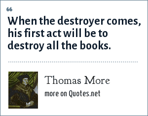 Thomas More: When the destroyer comes, his first act will be to destroy all the books.