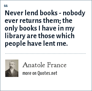Anatole France: Never lend books - nobody ever returns them; the only books I have in my library are those which people have lent me.