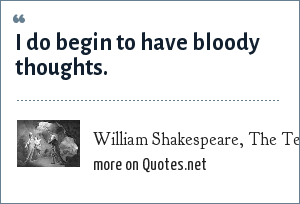 William Shakespeare, The Tempest, Act 4 Scene 1: I do begin to have bloody thoughts.