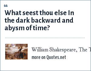 William Shakespeare, The Tempest, Act 1 Scene 2: What seest thou else<br> In the dark backward and abysm of time?