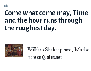 William Shakespeare, Macbeth, Act 1 Scene 3: Come what come may, Time and the hour runs through the roughest day.