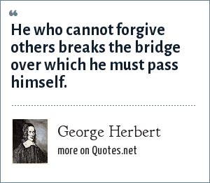 George Herbert: He who cannot forgive others breaks the bridge over which he must pass himself.
