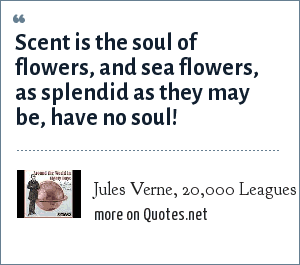 Jules Verne, 20,000 Leagues Under the Sea, Chapter 34: Scent is the soul of flowers, and sea flowers, as splendid as they may be, have no soul!