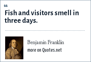 Benjamin Franklin: Fish and visitors smell in three days.