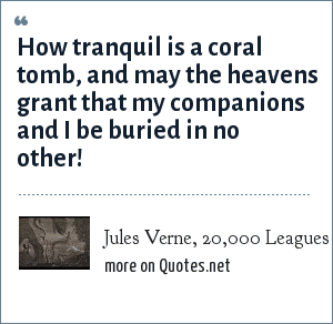 Jules Verne, 20,000 Leagues Under the Sea, Chapter 19: How tranquil is a coral tomb, and may the heavens grant that my companions and I be buried in no other!