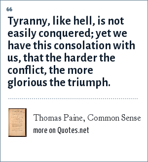 Thomas Paine, Common Sense: Tyranny, like hell, is not easily conquered; yet we have this consolation with us, that the harder the conflict, the more glorious the triumph.