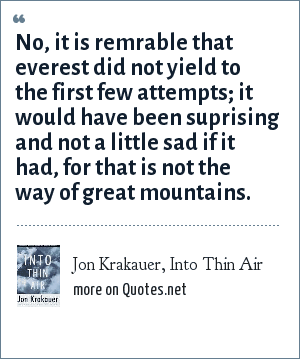 Jon Krakauer, Into Thin Air: No, it is remrable that everest did not yield to the first few attempts; it would have been suprising and not a little sad if it had, for that is not the way of great mountains.