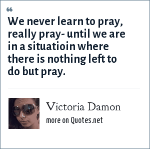 Victoria Damon: We never learn to pray, really pray- until we are in a situatioin where there is nothing left to do but pray.