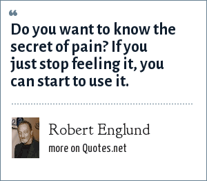Robert Englund: Do you want to know the secret of pain? If you just stop feeling it, you can start to use it.