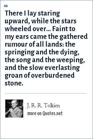 J. R. R. Tolkien: There I lay staring upward, while the stars wheeled over... Faint to my ears came the gathered rumour of all lands: the springing and the dying, the song and the weeping, and the slow everlasting groan of overburdened stone.