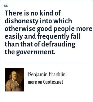 Benjamin Franklin: There is no kind of dishonesty into which otherwise good people more easily and frequently fall than that of defrauding the government.