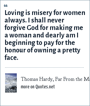 Thomas Hardy, Far From the Madding Crowd: Loving is misery for women always. I shall never forgive God for making me a woman and dearly am I beginning to pay for the honour of owning a pretty face.