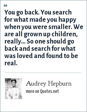 Audrey Hepburn: You go back. You search for what made you happy when you were smaller. We are all grown up children, really... So one should go back and search for what was loved and found to be real.