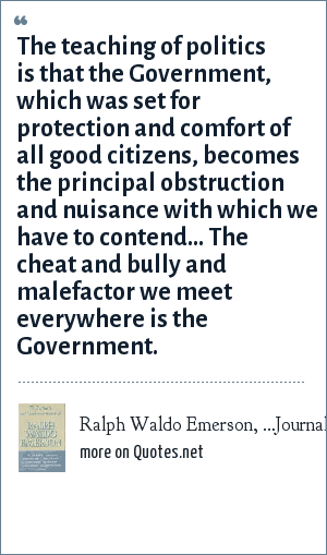 Ralph Waldo Emerson, …Journal, 1860: The teaching of politics is that the Government, which was set for protection and comfort of all good citizens, becomes the principal obstruction and nuisance with which we have to contend… The cheat and bully and malefactor we meet everywhere is the Government.