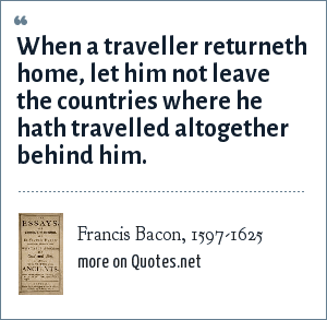 Francis Bacon, 1597-1625: When a traveller returneth home, let him not leave the countries where he hath travelled altogether behind him.