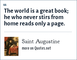 Saint Augustine: The world is a great book; he who never stirs from home reads only a page.