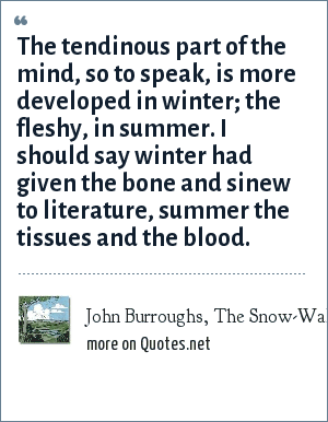 John Burroughs, The Snow-Walkers: The tendinous part of the mind, so to speak, is more developed in winter; the fleshy, in summer. I should say winter had given the bone and sinew to literature, summer the tissues and the blood.