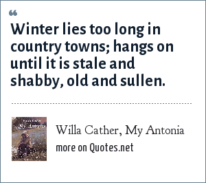 Willa Cather, My Antonia: Winter lies too long in country towns; hangs on until it is stale and shabby, old and sullen.