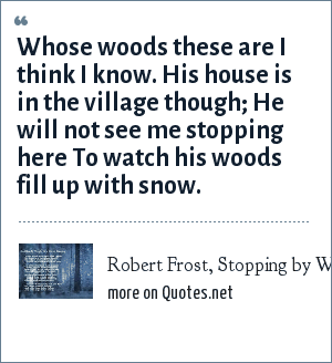 Robert Frost, Stopping by Woods on a Snowy Evening: Whose woods these are I think I know. His house is in the village though; He will not see me stopping here To watch his woods fill up with snow.