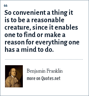 Benjamin Franklin: So convenient a thing it is to be a reasonable creature, since it enables one to find or make a reason for everything one has a mind to do.