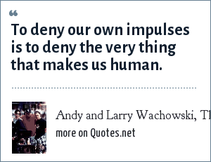 Andy and Larry Wachowski, The Matrix, 1999: To deny our own impulses is to deny the very thing that makes us human.