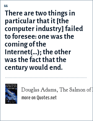 Douglas Adams, The Salmon of Doubt: There are two things in particular that it [the computer industry] failed to foresee: one was the coming of the Internet(...); the other was the fact that the century would end.